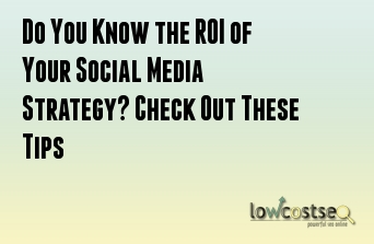 Do You Know the ROI of Your Social Media Strategy? Check Out These Tips