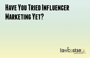 Have You Tried Influencer Marketing Yet?