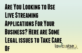 Are You Looking to Use Live Streaming Applications For Your Business? Here are Some Legal issues to Take Care Of