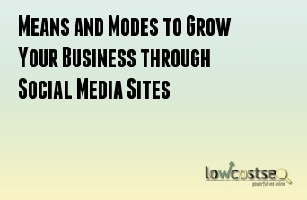 Means and Modes to Grow Your Business through Social Media Sites