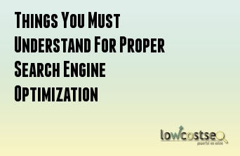 Things You Must Understand For Proper Search Engine Optimization