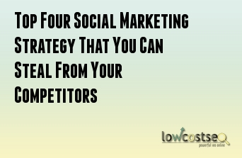 Top Four Social Marketing Strategy That You Can Steal From Your Competitors