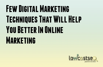 Few Digital Marketing Techniques That Will Help You Better In Online Marketing