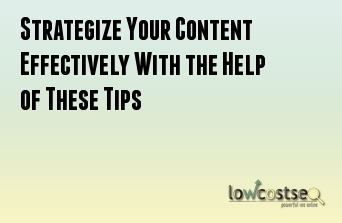 Strategize Your Content Effectively With the Help of These Tips