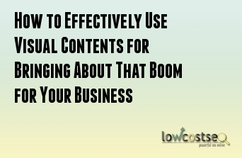 How to Effectively Use Visual Contents for Bringing About That Boom for Your Business