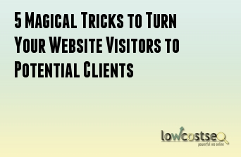 5 Magical Tricks to Turn Your Website Visitors to Potential Clients