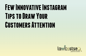 Few Innovative Instagram Tips to Draw Your Customers Attention