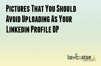 Pictures That You Should Avoid Uploading As Your Linkedin Profile DP