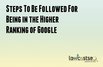 Steps To Be Followed For Being in the Higher Ranking of Google
