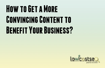 How to Get a More Convincing Content to Benefit Your Business?
