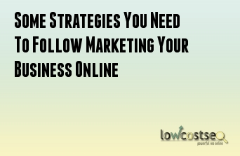 Some Strategies You Need To Follow Marketing Your Business Online