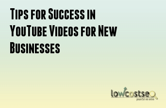 Tips for Success in YouTube Videos for New Businesses