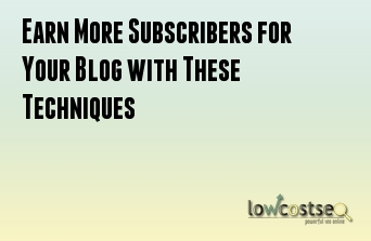 Earn More Subscribers for Your Blog with These Techniques
