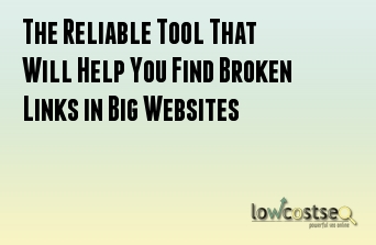 The Reliable Tool That Will Help You Find Broken Links in Big Websites