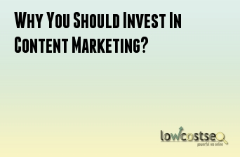 Why You Should Invest In Content Marketing?