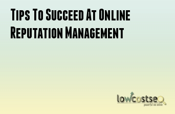 Tips To Succeed At Online Reputation Management