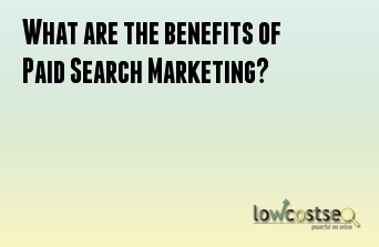 What are the benefits of Paid Search Marketing?