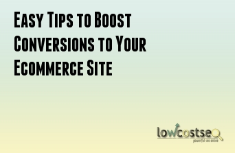 Easy Tips to Boost Conversions to Your Ecommerce Site