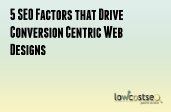 5 SEO Factors that Drive Conversion Centric Web Designs