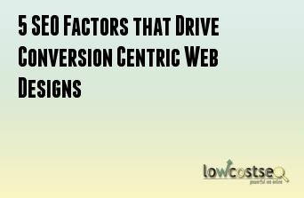 5 SEO Factors that Drive Conversion Centric Web Designs