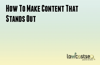 How To Make Content That Stands Out