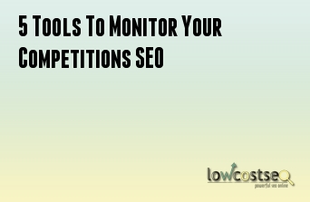 5 Tools To Monitor Your Competitions SEO