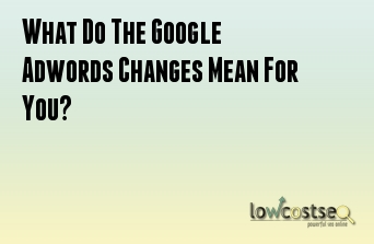 What Do The Google Adwords Changes Mean For You?