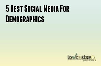 5 Best Social Media For Demographics