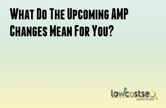 What Do The Upcoming AMP Changes Mean For You?
