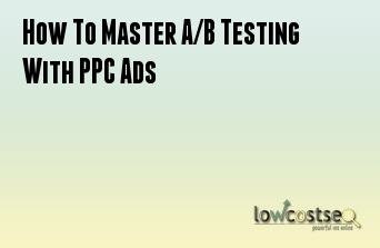 How To Master A/B Testing With PPC Ads