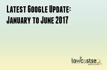 Latest Google Update: January to June 2017