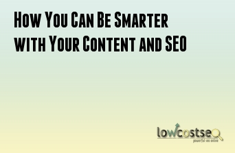 How You Can Be Smarter with Your Content and SEO