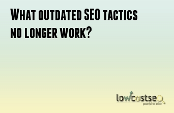 What outdated SEO tactics no longer work?