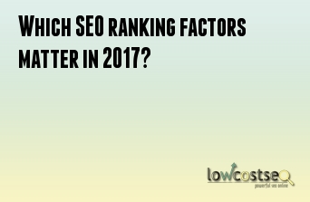 Which SEO ranking factors matter in 2017?