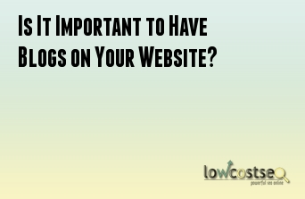 Is It Important to Have Blogs on Your Website?