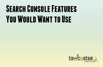 Search Console Features You Would Want to Use