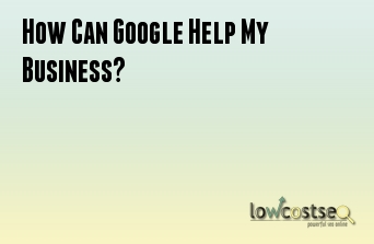 How Can Google Help My Business?
